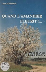 Jean Cabanac - Quand l'amandier fleurit ! - Pages de la vie d'un chirurgien.