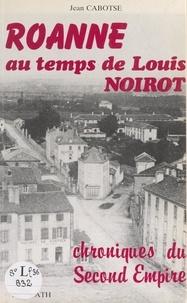 Jean Cabotse et Gérard Tissserand - Roanne au temps de Louis Noirot - Chroniques du Second Empire.