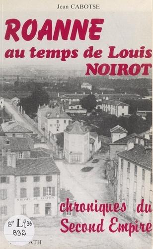 Roanne au temps de Louis Noirot. Chroniques du Second Empire