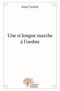 Jean Cachot - Une si longue marche à l'ombre.