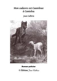 Jean Calbrix - Mon cadavre est Cauteleux à Canteleu.