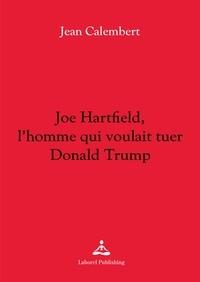 Jean Calembert - Joe Hartfield, l'homme qui voulait tuer Donald Trump.