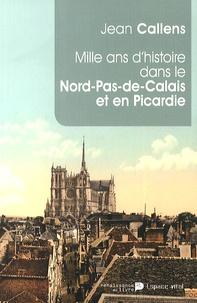 Jean Callens - Mille ans d'histoire dans le Nord-Pas-de-Calais et en Picardie - De l'an mil à l'an 2014.