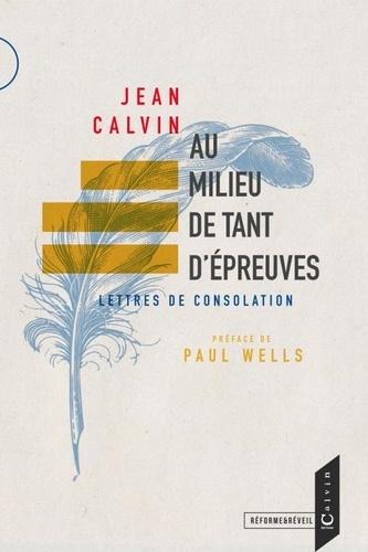 Jean Calvin et Paul Wells - Au milieu de tant d'epreuves - Lettres de consolation.