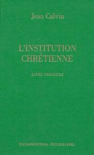 Jean Calvin - L'Institution chrétienne - Livre troisième.