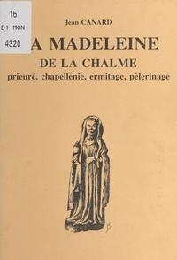 Jean Canard et A. Bonin - La Madeleine de la Chalme - Prieuré, chapellenie, ermitage, pélerinage.