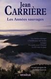 Jean Carrière - Les Années sauvages - Les Années sauvages ; L'Indifférence des étoiles ; Achigan ; Un jardin pour l'Eternel ; Le Fer dans la plaie.