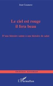 Jean Casanave - Le ciel est rouge il fera beau - D'une histoire sainte à une histoire de salut.