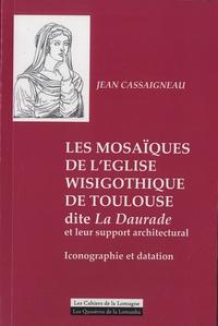 Jean Cassaigneau - Les mosaïques de l'église wisigothique de Toulouse dite La Daurade et leur support architectural - Iconographie et datation.