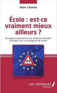 Jean Cassou - Ecole : est-ce vraiment mieux ailleurs ? - Un regard comparatif sur les systèmes éducatifs européens par un enseignant de terrain.
