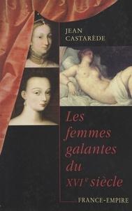 Jean Castarède - Les femmes galantes du XVIe siècle.