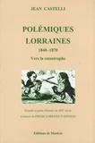 Jean Castelli - Polémiques lorraines - Tome 1, 1840-1870 Vers la catastrophe.