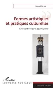 Jean Caune - Formes artistiques et pratiques culturelles - Enjeux théoriques et politiques.