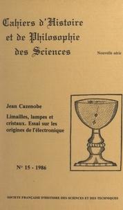 Jean Cazenobe - Limailles, lampes et cristaux - Essai sur les origines de l'électronique.