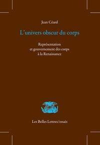 Jean Céard - L'univers obscur du corps - Représentation et gouvernement des corps à la Renaissance.