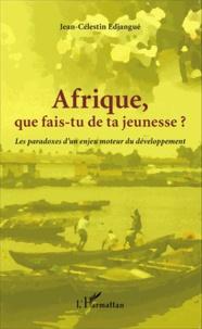 Jean-Célestin Edjangué - Afrique que fais-tu de ta jeunesse ? - Les paradoxes d'un enjeu moteur du développement.