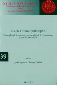 Jean Celeyrette et Christophe Grellard - Nicole Oresme philosophe - Philosophie de la nature et philosophie de la connaissance à Paris au XIVe siècle.