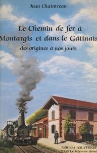 Jean Chaintreau et J. Bazin - Le chemin de fer à Montargis et dans le Gâtinais - Des origines à nos jours.