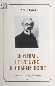 Jean Chaize - Le vitrail et l'œuvre de Charles Borie.
