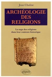 Jean Chaline - Archéologie des religions - La saga des religions dans leur contexte historique.