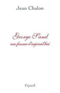 Jean Chalon - George Sand - Une femme d'aujourd'hui.