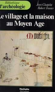 Jean Chapelot et Robert Fossier - Le village et la maison au Moyen Âge.