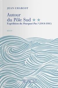 Jean Charcot - Autour du Pôle Sud - Tome 2, Expédition du Pourquoi pas ? (1908-1910).