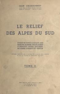 Jean Chardonnet - Le relief des Alpes du Sud (2) - Étude morphologique des régions alpines françaises comprises entre Galibier, moyenne Durance et Verdon. Thèse présentée pour le Doctorat ès lettres.