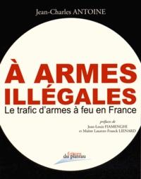 Jean-Charles Antoine - A armes illégales - Le trafic d'armes à feu en France.
