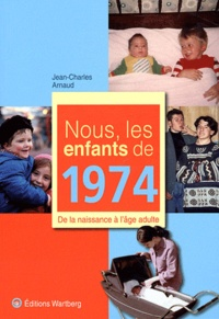 Jean-Charles Arnaud - Nous, les enfants de 1974 - De la naissance à l'âge adulte.