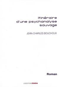 Jean-Charles Bouchoux - Itinéraire d'une psychanalyse sauvage.