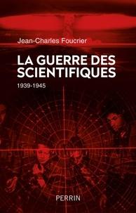 Jean-Charles Foucrier - La guerre des scientifiques - 1939-1945.