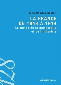 Jean-Charles Geslot - La France de 1848 à 1914 - Le temps de la démocratie et de l'industrie.