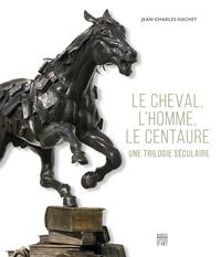 Jean-Charles Hachet - Le cheval, l'homme, le centaure - Une trilogie séculaire.