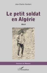Jean-Charles Humbert - Le petit soldat en Algérie - Récit.