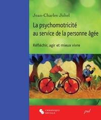 Jean-Charles Juhel - La psychomotricité au service de la personne âgée. Réfléchir, agir et mieux vivre.