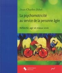 Jean-Charles Juhel - La psychomotricité au service de la personne âgée - Réfléchir, agir et mieux vivre.