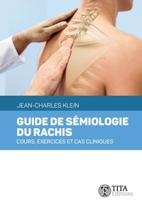 Jean-Charles Klein - Guide de sémiologie du rachis - Cours, exercices et cas cliniques.