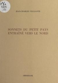 Jean-Charles Vegliante - Sonnets du petit pays entraîné vers le Nord.