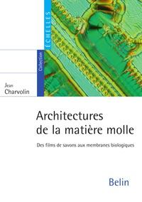 Jean Charvolin - Architectures de la matière molle. Des films de savons aux membranes biologiques - Des films de savons aux membranes biologiques.
