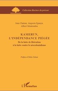 Jean Chatain et Augusta Epanya - Kamerun, l'indépendance piégée - De la lutte de libération à la lutte contre le néocolonialisme.