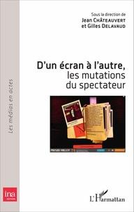 Jean Chateauvert et Gilles Delavaud - D'un écran à l'autre, les mutations du spectateur.