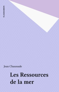 Jean Chaussade - Les ressources de la mer - Un exposé pour comprendre, un essai pour réfléchir.