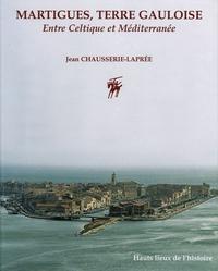 Jean Chausserie-Laprée - Martigues, Terre Gauloise - Entre Celtique et Méditerranée.