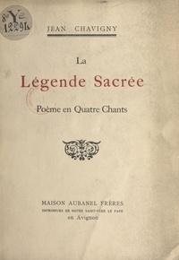 Jean Chavigny - La légende sacrée - Poème en quatre chants.