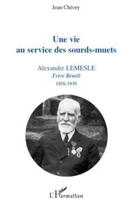Jean Chéory - Une vie au service des sourd-muets - Alexandre Lemesle, Frère Benoît 1856-1939.