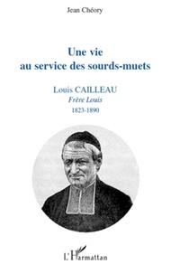 Jean Chéory - Une vie au service des sourds-muets - Louis Cailleau, Frère Louis, 1823-1890.