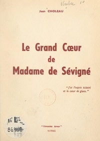 Jean Choleau - Le grand cœur de Madame de Sévigné.