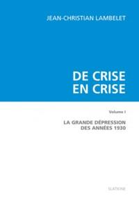 Jean-Christian Lambelet - De crise en crise - Volume 1 : La Grande dépression des années 1930.