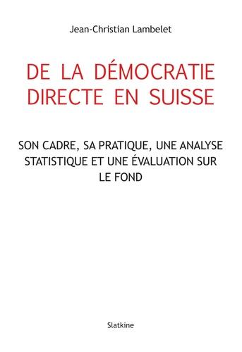 Jean-Christian Lambelet - De la démocratie directe en Suisse - Son cadre, sa pratique, une analyse statistique et son évaluation sur le fond.